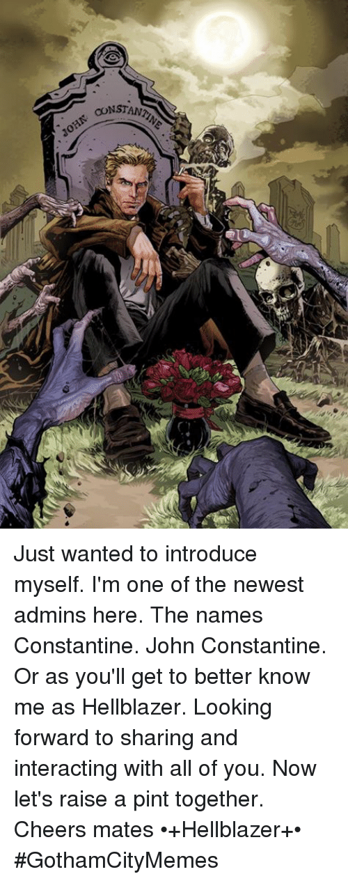 john constantine: CONSTANT Just wanted to introduce myself. I'm one of the newest admins here. The names Constantine. John Constantine. Or as you'll get to better know me as Hellblazer. Looking forward to sharing and interacting with all of you. Now let's raise a pint together. Cheers mates  •+Hellblazer+•  #GothamCityMemes