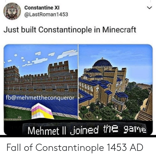 constantine: Constantine XI  @LastRoman1453  Just built Constantinople in Minecraft  fb@mehmettheconqueror  Mehmet ll joined the game Fall of Constantinople 1453 AD