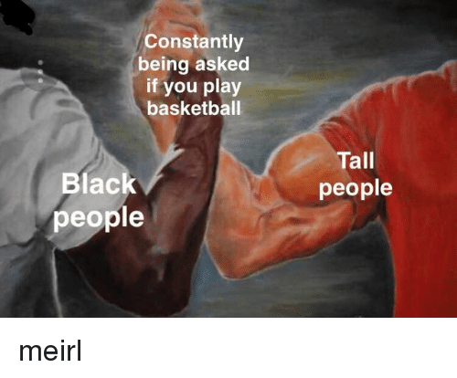 tall people: Constantly  being asked  if you play  basketball  Tall  people  Blac  people meirl
