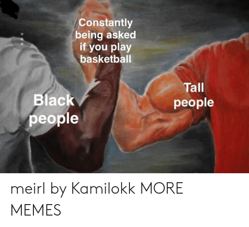 tall people: Constantly  being asked  if you play  basketball  Tall  people  Blac  people meirl by Kamilokk MORE MEMES