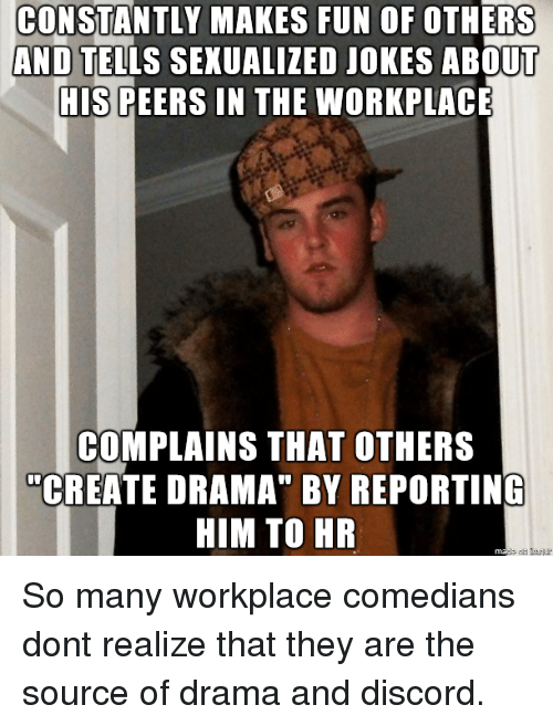"comedians: CONSTANTLY MAKES FUN OF OTHERS  AND TELLS SEXUALIZED JOKES ABOUT  HIS PEERS IN THE WORKPLACE  COMPLAINS THAT OTHERS  ""CREATE DRAMA"" BY REPORTING  HIM TO HR So many workplace comedians dont realize that they are the source of drama and discord."