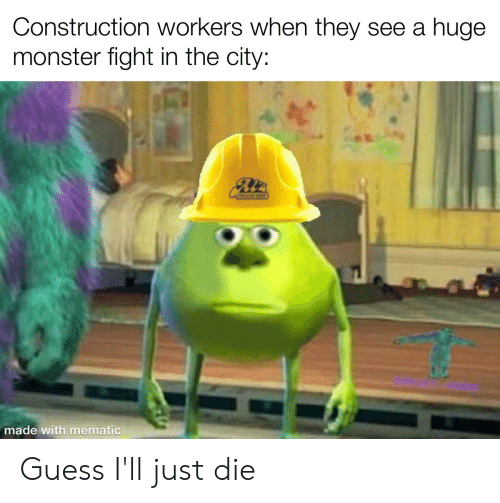 Guess Ill Just Die: Construction workers when they see a huge  monster fight in the city:  made with mematic Guess I'll just die