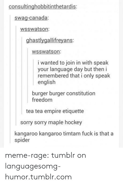 meme: consultinghobbitinthetardis:  swag-canada:  wsswatson:  ghastlygallifreyans:  wsswatson:  i wanted to join in with speak  your language day but then i  remembered that i only speak  english  burger burger constitution  freedom  tea tea empire etiquette  sorry sorry maple hockey  kangaroo kangaroo timtam fuck is that a  spider meme-rage:  tumblr on languagesomg-humor.tumblr.com