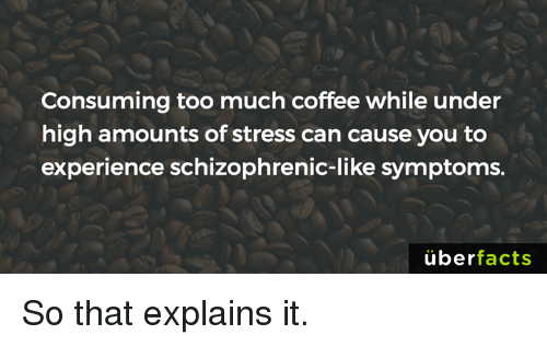 Uber Facts: Consuming too much coffee while under  high amounts of stress can cause you to  experience schizophrenic-like symptoms.  uber  facts So that explains it.