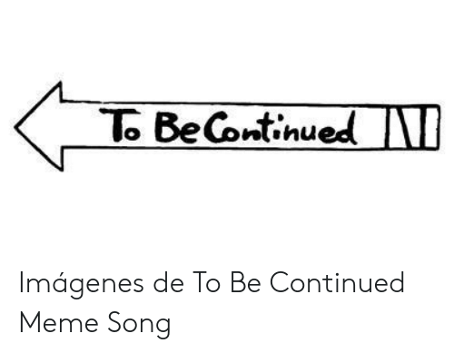 25 Best Memes About To Be Continued Meme Song Meme To
