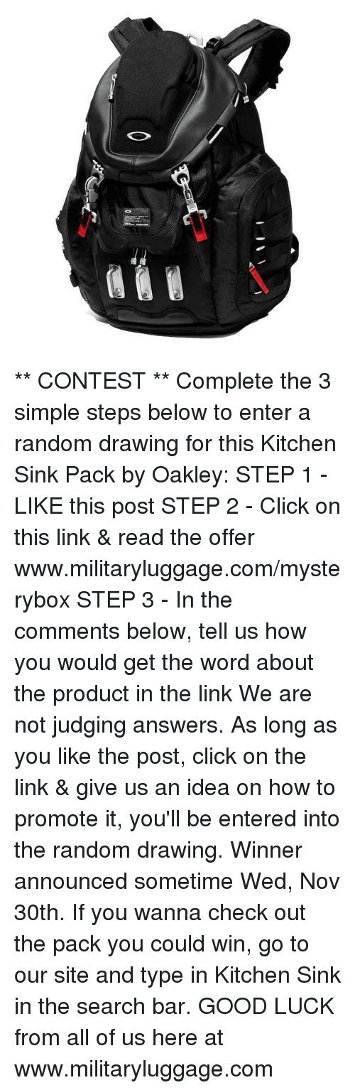 kitchen sink: ** CONTEST **  Complete the 3 simple steps below to enter a random drawing for this Kitchen Sink Pack by Oakley:  STEP 1 - LIKE this post  STEP 2 - Click on this link & read the offer www.militaryluggage.com/mysterybox  STEP 3 - In the comments below, tell us how you would get the word about the product in the link  We are not judging answers.  As long as you like the post, click on the link & give us an idea on how to promote it, you'll be entered into the random drawing.  Winner announced sometime Wed, Nov 30th.  If you wanna check out the pack you could win, go to our site and type in Kitchen Sink in the search bar.  GOOD LUCK from all of us here at www.militaryluggage.com