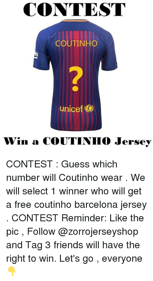 Barcelona, Friends, and Memes: CONTEST  COUTINHO  2  unicef&  Win a COUTINIHO Jersey CONTEST : Guess which number will Coutinho wear . We will select 1 winner who will get a free coutinho barcelona jersey . CONTEST Reminder: Like the pic , Follow @zorrojerseyshop and Tag 3 friends will have the right to win. Let's go , everyone👇