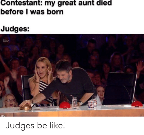 Was Born: Contestant: my great aunt died  before I was born  Judges:  ITY Judges be like!