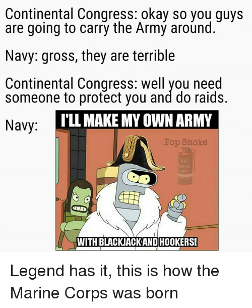 Memes, Pop, and Army: Continental Congress: okay so you guys  are going to carry the Army around.  Navy: gross, they are terrible  Continental Congress: Well you need  someone to protect you and do raids.  ILLMAKE MY OWN ARMY  Navy:  Pop Smoke  WITH BLACKJACKAND HOOKERS! Legend has it, this is how the Marine Corps was born