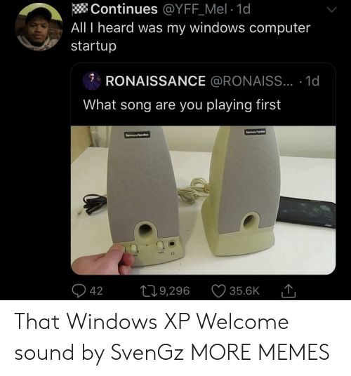 Windows XP: Continues @YFF_Mel 1d  All I heard was my windows computer  startup  RONAISSANCE @RONAISS... .1d  What song are you playing first  harmana  hermn/erden  42  L19,296  35.6K That Windows XP Welcome sound by SvenGz MORE MEMES