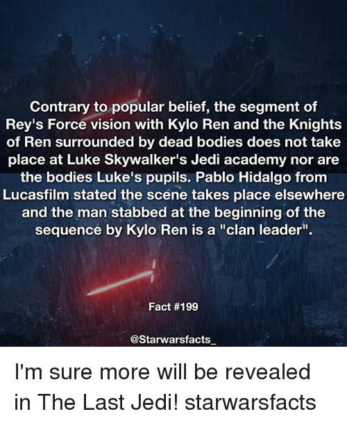 "Memes, 🤖, and Clan: Contrary to popular belief, the segment of  Rey's Force vision with Kylo Ren and the Knights  of Ren surrounded by dead bodies does not take  place at Luke Skywalker's Jedi academy nor are  the bodies Luke's pupils. Pablo Hidalgo from  Lucasfilm stated the scene takes place elsewhere  and the man stabbed at the beginning of the  sequence by Kylo Ren is a ""clan leader  Fact #199  @Starwarsfacts I'm sure more will be revealed in The Last Jedi! starwarsfacts"