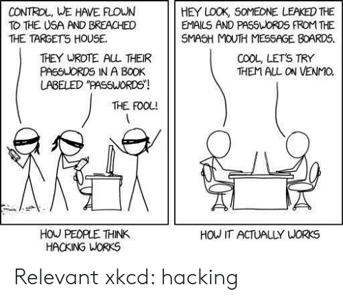 """Emails: CONTROL, WE HAVE FLOWN  TO THE USA AND BREACHED  THE TARGETS HOUSE  HEY LOOK, SOMEONE LEAKED THE  EMAILS AND PASSWORDS FROM THE  SMASH MOUTH MESSAGE BOARDS.  COOL, LETS TRY  THEM ALL ON VENMO  THEY WROTE AL THEIR  PASSUORDS IN A BOOK  LABELED """"PASSWORDS!  THE FOOL!  HOU PEOPLE THINK  HACKING WORKS  HOW IT ACTUALLY WORKS Relevant xkcd: hacking"""