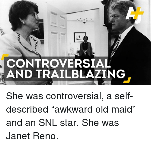 "Memes, Snl, and Star: CONTROVERSIAL  AND TRAILBLAZING She was controversial, a self-described ""awkward old maid"" and an SNL star. She was Janet Reno."
