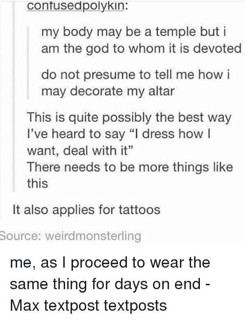 """God, Memes, and Tattoos: contusedpolykin:  my body may be a temple buti  am the god to whom it is devoted  do not presume to tell me how i  may decorate my altar  This is quite possibly the best way  l've heard to say """"l dress howl  want, deal with it""""  There needs to be more things like  this  It also applies for tattoos  Source:  weirdmonsterling me, as I proceed to wear the same thing for days on end - Max textpost textposts"""
