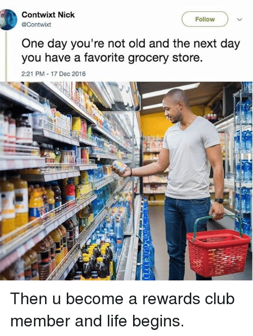 Club, Funny, and Life: Contwixt Nick  @Contwixt  Follow  One day you're not old and the next day  you have a favorite grocery store  2:21 PM 17 Dec 2016 Then u become a rewards club member and life begins.