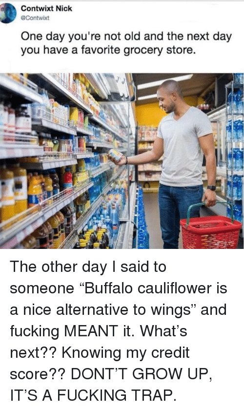 """cauliflower: Contwixt Nick  @Contwixt  One day you're not old and the next day  you have a favorite grocery store. The other day I said to someone """"Buffalo cauliflower is a nice alternative to wings"""" and fucking MEANT it. What's next?? Knowing my credit score?? DONT'T GROW UP, IT'S A FUCKING TRAP."""