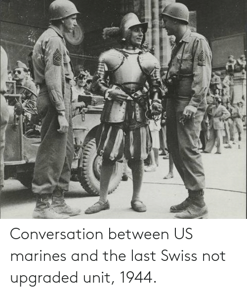 Swiss: Conversation between US marines and the last Swiss not upgraded unit, 1944.