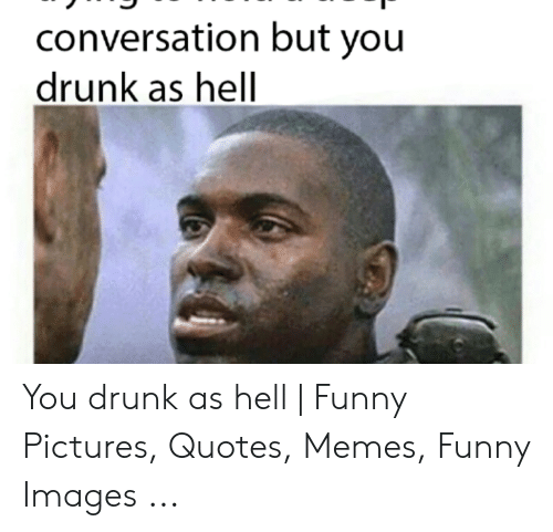 What The Hell Meme: conversation but you  drunk as hell You drunk as hell | Funny Pictures, Quotes, Memes, Funny Images ...