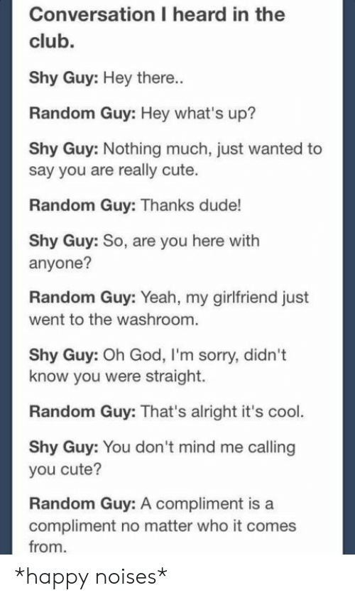don t: Conversation I heard in the  club.  Shy Guy: Hey there..  Random Guy: Hey what's up?  Shy Guy: Nothing much, just wanted to  say you are really cute.  Random Guy: Thanks dude!  Shy Guy: So, are you here with  anyone?  Random Guy: Yeah, my girlfriend just  went to the washroom.  Shy Guy: Oh God, I'm sorry, didn't  know you were straight.  Random Guy: That's alright it's cool.  Shy Guy: You don 't mind me calling  you cute?  Random Guy: A compliment is a  compliment no matter who it comes  from *happy noises*