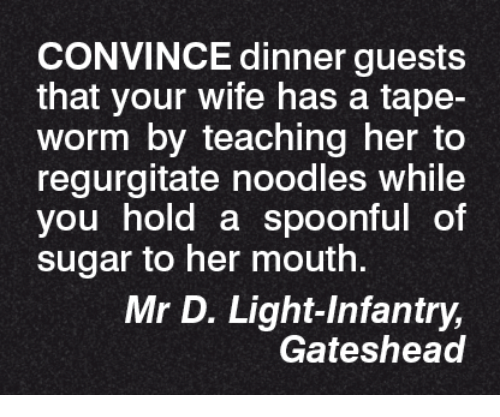 Memes, 🤖, and Worm: CONVINCE dinner guests  that your wife has a tape-  Worm by teaching her to  regurgitate noodles while  you hold a spoonful of  sugar to her mouth.  Mr D. Light Infantry,  Gateshead