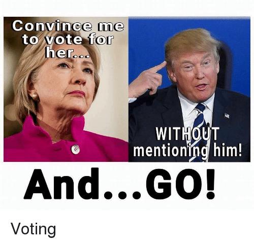 Politics, Her, and Convincing: Convince me  to vote for  her  od  WITHOUT  mentioning him!  And GO! Voting