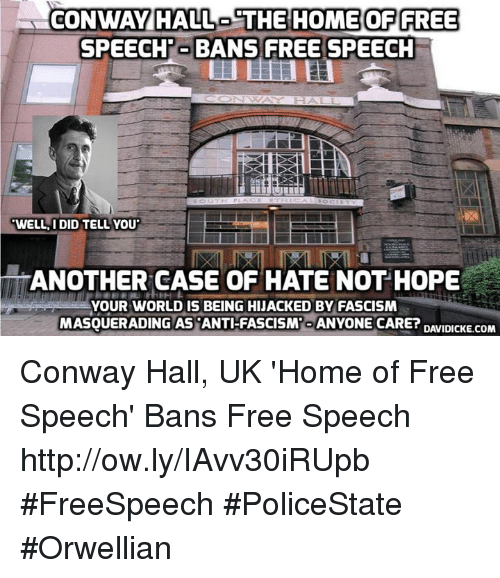 Conway, Memes, and Free: CONWAY HALL  THE HOMEOF FREE  SPEECH'-BANS FREE SPEECH  WELL, I DID TELL YOU  ANOTHER CASE OF HATE NOT HOPE  YOUR WORLD IS BEING HIJACKED BY FASCISM  MASQUERADING AS ANT-FASCISM-ANYONE CARE? DAVIIKE.COM Conway Hall, UK 'Home of Free Speech' Bans Free Speech http://ow.ly/IAvv30iRUpb #FreeSpeech #PoliceState #Orwellian