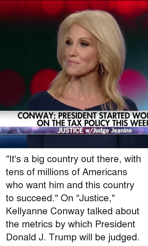 "kellyanne conway: CONWAY: PRESIDENT STARTED WOI  ON THE TAX POLICY THIS WEEI  JUSTICE w/Judge Jeanine ""It's a big country out there, with tens of millions of Americans who want him and this country to succeed."" On ""Justice,"" Kellyanne Conway talked about the metrics by which President Donald J. Trump will be judged."