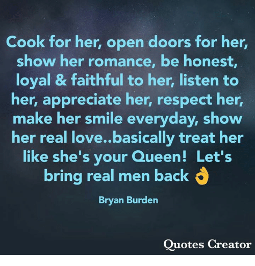 Love, Memes, and Respect: Cook for her, open doors for her,  show her romance, be honest  loyal & faithful to her, listen to  her, appreciate her, respect her,  make her smile everyday, show  her real love..basically treat her  like she's your Queen! Let's  bring real men back d  Bryan Burden  Quotes Creator