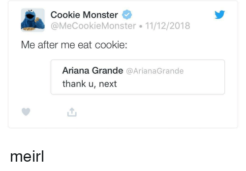 arianagrande: Cookie Monster  @MeCookieMonster 11/12/2018  Me after me eat cookie  Ariana Grande @ArianaGrande  thank u, next meirl