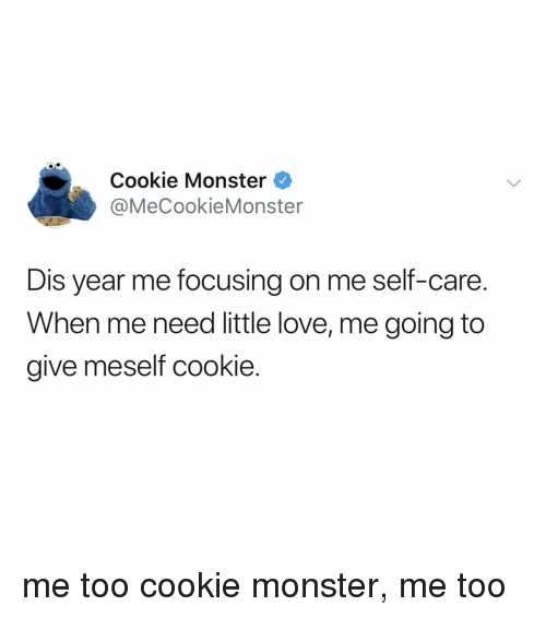 cookie monster: Cookie Monster  @MeCookieMonster  Dis year me focusing on me self-care.  When me need little love, me going to  give meself cookie. me too cookie monster, me too
