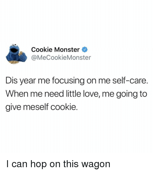 cookie monster: Cookie Monster  @MeCookieMonster  Dis year me focusing on me self-care.  When me need little love, me going to  give meself cookie I can hop on this wagon