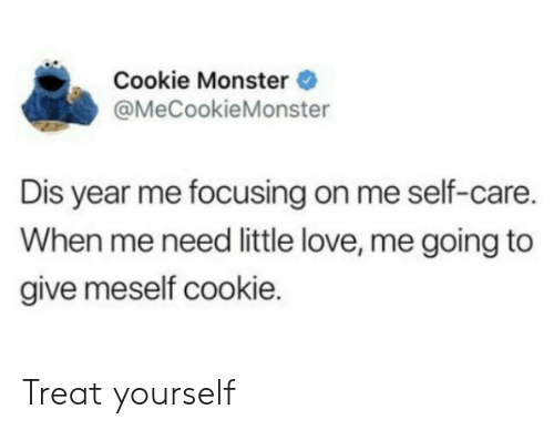 cookie monster: Cookie Monster  @MeCookieMonster  Dis year me focusing on me self-care.  When me need little love, me going to  give meself cookie. Treat yourself