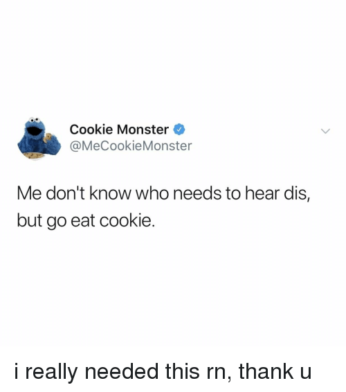cookie monster: Cookie Monster  @MeCookieMonster  Me don't know who needs to hear dis,  but go eat cookie. i really needed this rn, thank u