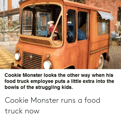 Runs: Cookie Monster runs a food truck now