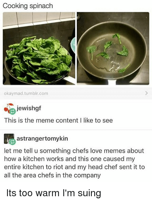Head, Love, and Meme: Cooking spinach  okaymad.tumblr.com  jewishgf  This is the meme contentI like to see  astrangertomykin  let me tell u something chefs love memes about  how a kitchen works and this one caused my  entire kitchen to riot and my head chef sent it to  all the area chefs in the company Its too warm I'm suing