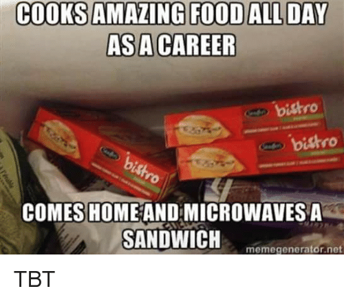 memegenerators: COOKSAMAZING FOOD ALL DAY  ASA CAREER  bistro  bistro  COMES HOME ANDMICROWAVESA  SANDWICH  memegenerator net TBT