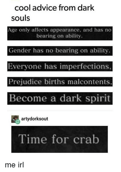 prejudice: cool advice from dark  souls  Age only affects appearance, and has no  bearing on ability.  Gender has no bearing on ability.  Everyone has imperfections,  Prejudice births malcontents,  Become a dark spirit  artydorksout  Time for crab me irl