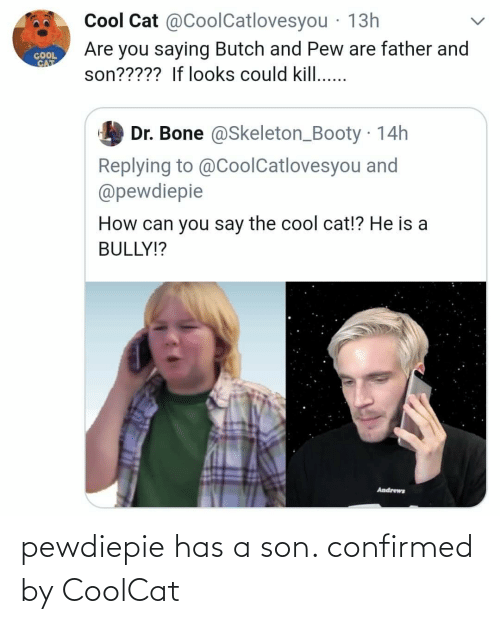 If Looks Could Kill: Cool Cat @CoolCatlovesyou · 13h  Are you saying Butch and Pew are father and  son????? If looks could kill..  COOL  CAT  Dr. Bone @Skeleton_Booty 14h  Replying to @CoolCatlovesyou and  @pewdiepie  How can you say the cool cat!? He is a  BULLY!?  Andrews pewdiepie has a son. confirmed by CoolCat