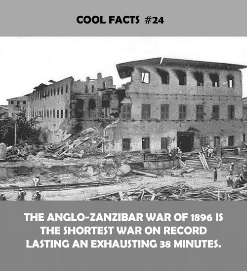 zanzibar: COOL FACTS #24  THE ANGLO-ZANZIBAR WAR OF 1896 IS  THE SHORTEST WAR ON RECORD  LASTING AN EXHAUSTING 38 MINUTES.