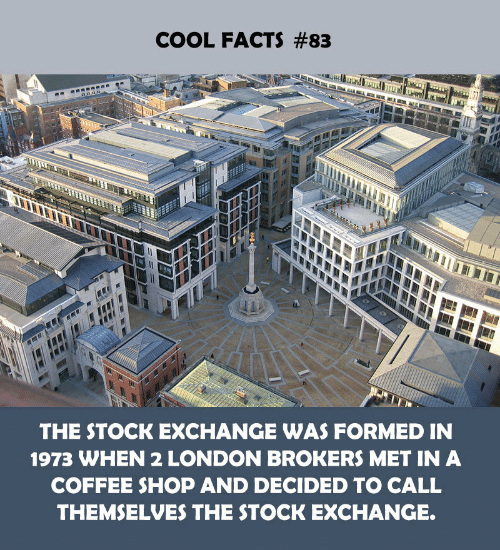 Stock Exchange: COOL FACTS #83  THE STOCK EXCHANGE WAS FORMED IN  1973 WHEN 2 LONDON BROKERS MET IN A  COFFEE SHOP AND DECIDED TO CALL  THEMSELVES THE STOCK EXCHANGE.