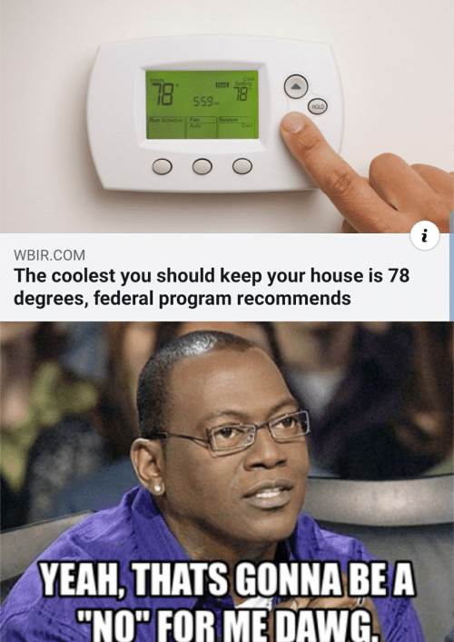 "Run, Yeah, and Cool: Cool  Inside  78  Hold Setting  559PM  HOLD  Run Schedule Fan  Auto  System  Cool  WBIR.COM  The coolest you should keep your house is 78  degrees, federal program recommends  YEAH, THATS GONNA BE A  ""NO"" FOR ME DAWG."