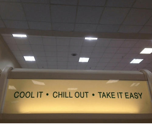 take it easy: COOL IT. CHILL OUT TAKE IT EASY