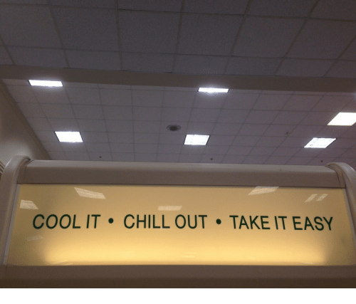 take it easy: COOL IT CHILL OUT TAKE IT EASY