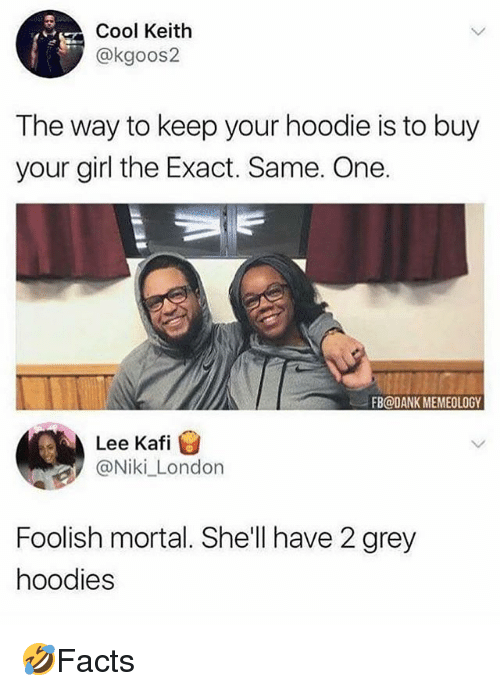 Dank, Memes, and Cool: Cool Keith  @kgoos2  The way to keep your hoodie is to buy  your girl the Exact. Same. One.  FB@DANK MEMEOLOGY  Lee Kafi  @Niki_London  Foolish mortal. She'll have 2 grey  hoodies 🤣Facts
