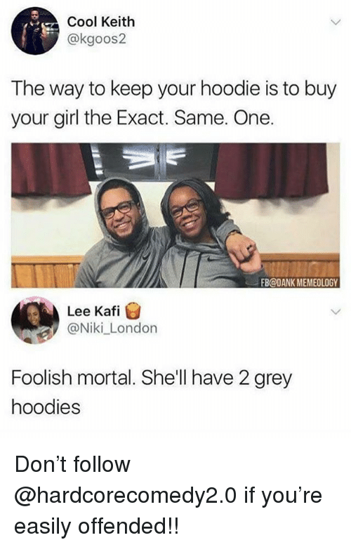 Dank, Memes, and Cool: Cool Keitlh  @kgoos2  The way to keep your hoodie is to buy  your girl the Exact. Same. One.  FB@DANK MEMEOLOGY  Lee Kafi  @Niki London  Foolish mortal. She'll have 2 grey  hoodies Don't follow @hardcorecomedy2.0 if you're easily offended!!