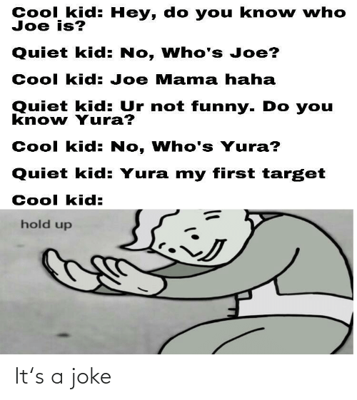 Quiet Kid: Cool kid: Hey, do you kno w who  Joe is?  Quiet kid: No, Who's Joe?  Cool kid: Joe Mama haha  Quiet kid: Ur not funny. Do you  know Yura?  Cool kid: No, Who's Yura?  Quiet kid: Yura my first target  Cool kid:  hold up It's a joke