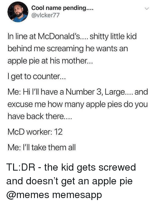 Apple, McDonalds, and Memes: Cool name pending....  @vlcker77  In line at McDonald's... shitty little kid  behind me screaming he wants an  apple pie at his mother..  I get to counter..  Me: Hi I'll have a Number 3, Large.... and  excuse me how many apple pies do you  have back there....  McD worker: 12  Me: I'll take them al TL:DR - the kid gets screwed and doesn't get an apple pie @memes memesapp