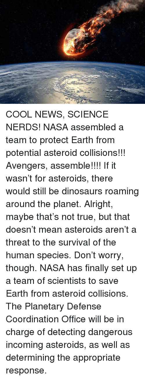 Asteroide: COOL NEWS, SCIENCE NERDS! NASA assembled a team to protect Earth from potential asteroid collisions!!! Avengers, assemble!!!! If it wasn't for asteroids, there would still be dinosaurs roaming around the planet. Alright, maybe that's not true, but that doesn't mean asteroids aren't a threat to the survival of the human species. Don't worry, though. NASA has finally set up a team of scientists to save Earth from asteroid collisions. The Planetary Defense Coordination Office will be in charge of detecting dangerous incoming asteroids, as well as determining the appropriate response.