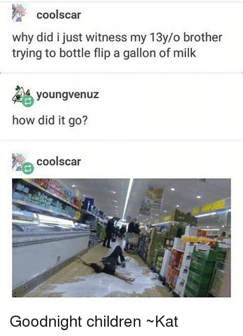 Children, Tumblr, and Cool: cool scar  why did i just witness my 13y/o brother  trying to bottle flip a gallon of milk  youngvenuz  how did it go?  coolscar Goodnight children ~Kat