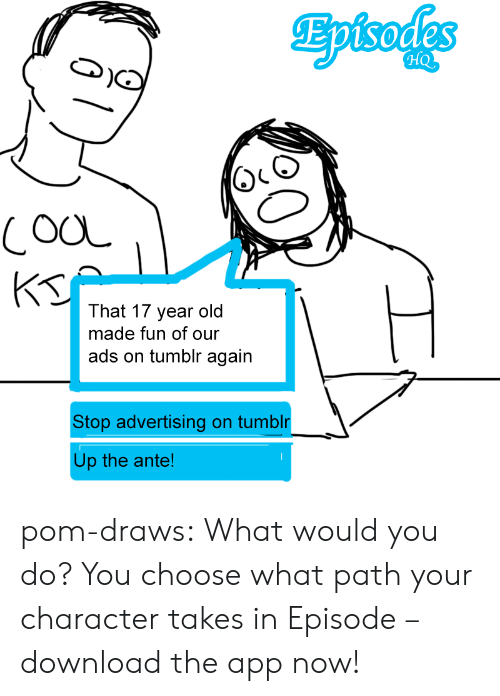 ante: CooL  That 17 year old  made fun of our  ads on tumblr again  Stop advertising on tumblr  Up the ante! pom-draws:  What would you do? You choose what path your character takes in Episode – download the app now!